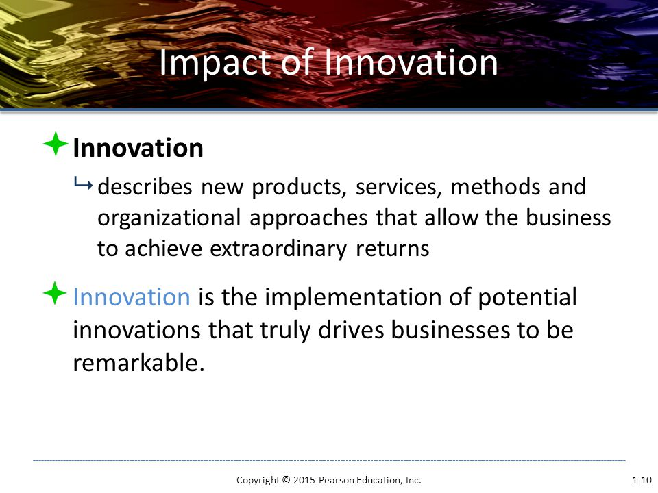 Impact of Innovation  Innovation  describes new products, services, methods and organizational approaches that allow the business to achieve extraordinary returns  Innovation is the implementation of potential innovations that truly drives businesses to be remarkable.