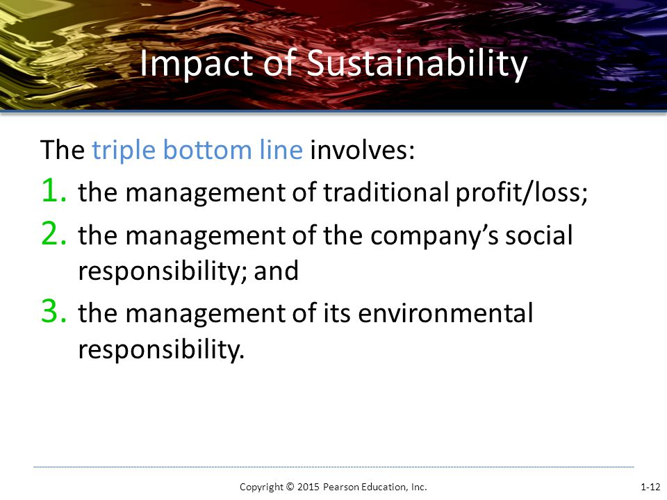 Impact of Sustainability The triple bottom line involves: 1.