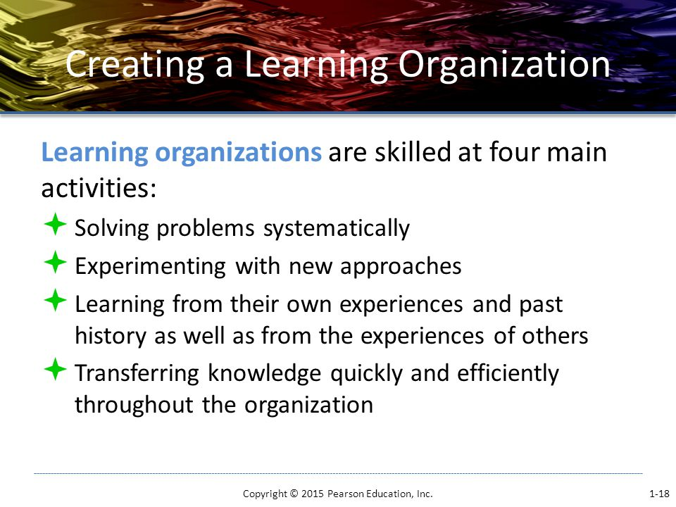 Creating a Learning Organization Learning organizations are skilled at four main activities:  Solving problems systematically  Experimenting with new approaches  Learning from their own experiences and past history as well as from the experiences of others  Transferring knowledge quickly and efficiently throughout the organization Copyright © 2015 Pearson Education, Inc.