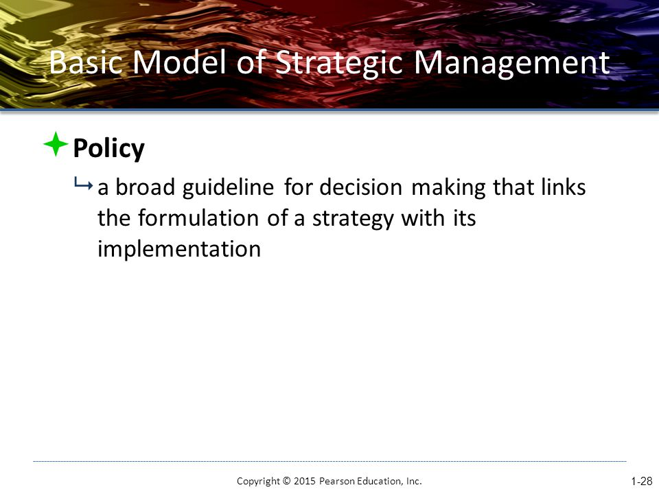 Basic Model of Strategic Management  Policy  a broad guideline for decision making that links the formulation of a strategy with its implementation Copyright © 2015 Pearson Education, Inc.