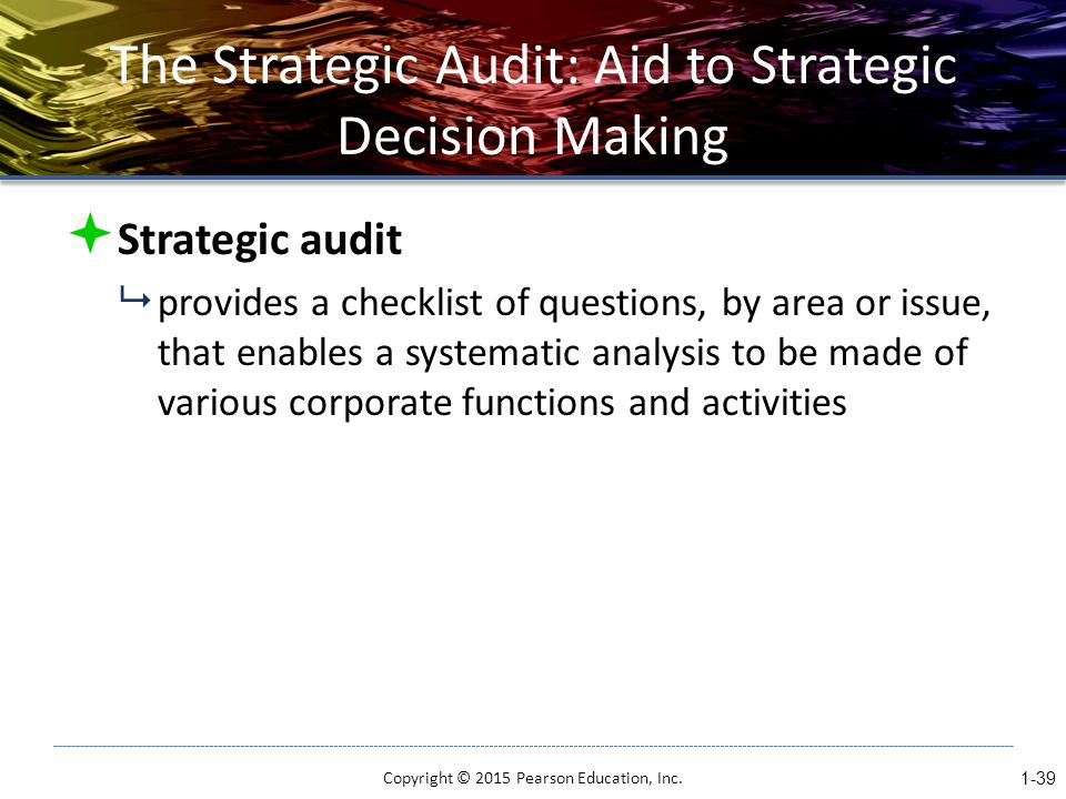 The Strategic Audit: Aid to Strategic Decision Making  Strategic audit  provides a checklist of questions, by area or issue, that enables a systematic analysis to be made of various corporate functions and activities Copyright © 2015 Pearson Education, Inc.