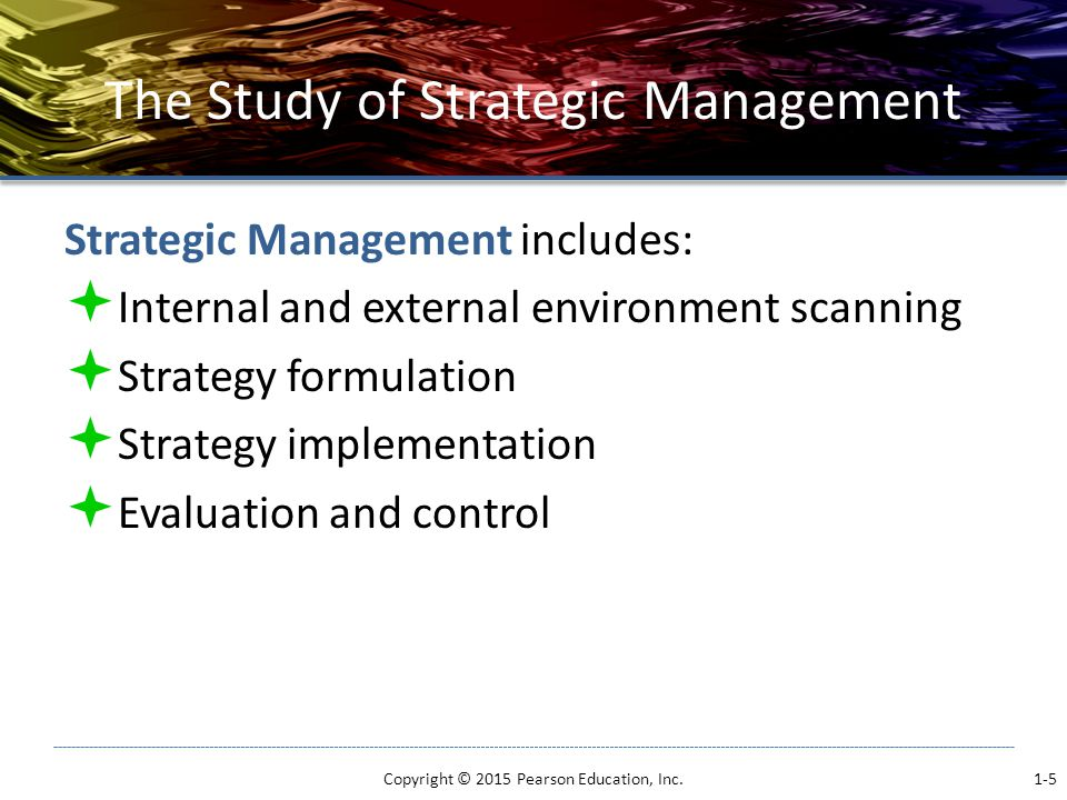 The Study of Strategic Management Strategic Management includes:  Internal and external environment scanning  Strategy formulation  Strategy implementation  Evaluation and control Copyright © 2015 Pearson Education, Inc.