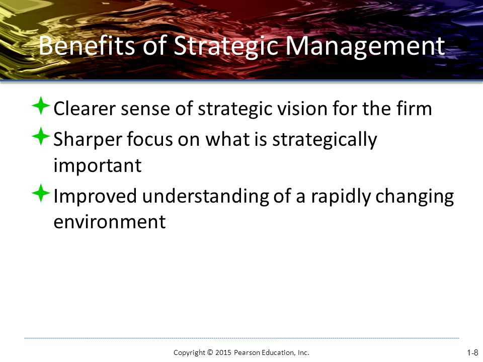 Benefits of Strategic Management  Clearer sense of strategic vision for the firm  Sharper focus on what is strategically important  Improved understanding of a rapidly changing environment 1-8 Copyright © 2015 Pearson Education, Inc.