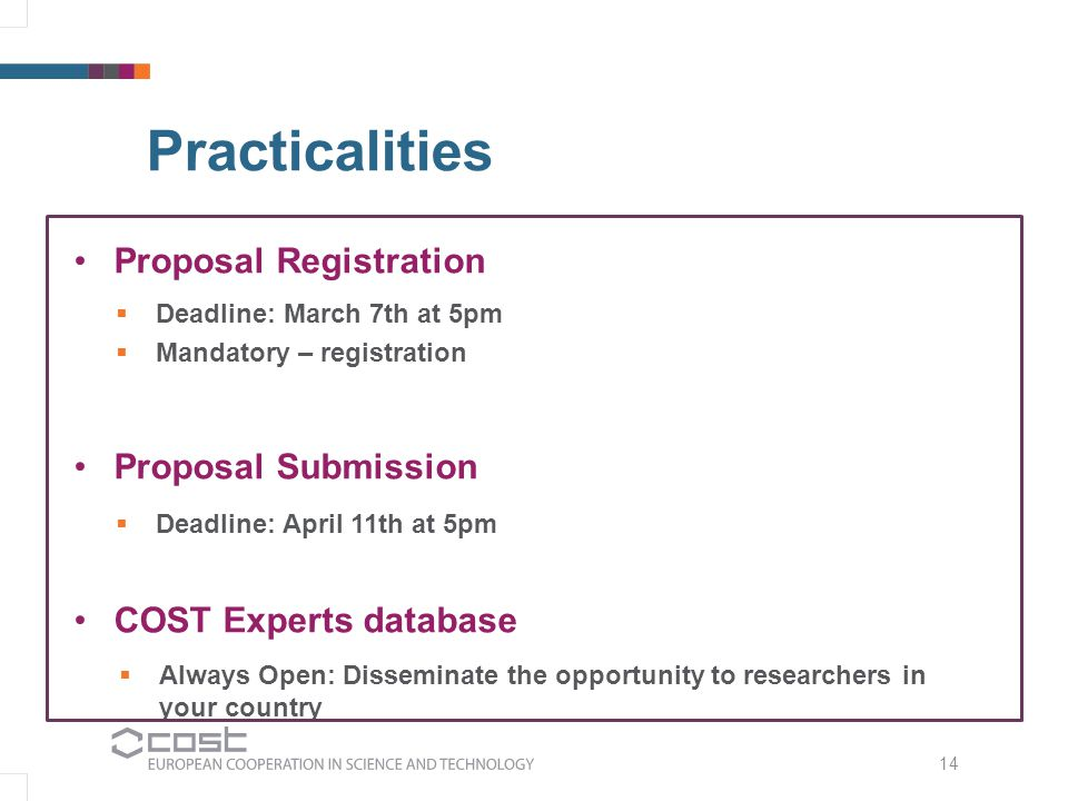 14 Practicalities Proposal Registration Proposal Submission COST Experts database  Deadline: March 7th at 5pm  Mandatory – registration  Deadline: April 11th at 5pm  Always Open: Disseminate the opportunity to researchers in your country