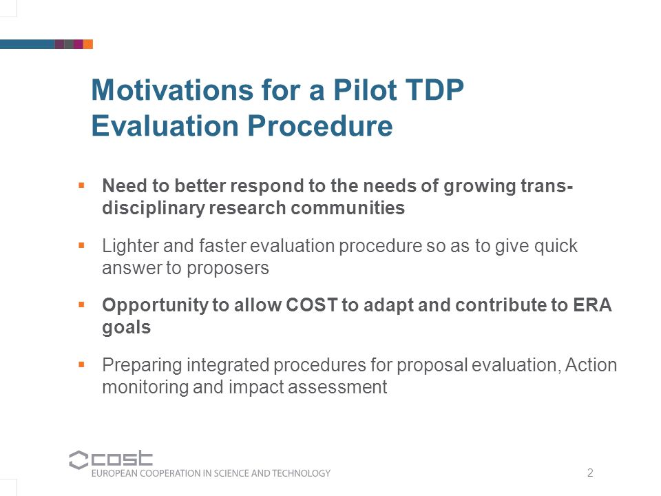 3 TDP Pilot Key Features 1.Revised evaluation criteria and proposal template, enabling clearer description, evaluation and implementation of Action objectives, added value of networking, and COST activities through which such objectives will be pursued 2.Shortened evaluation process (time gain: ~1,5 months) replacing the current two-proposal scheme with a one-proposal scheme (10-15 pages) 3.Efficient expert selection and allocation through newly developed Expertise Grid and Expert Database 4.Clearer description of the process through detailed Guidelines for Proposers and Evaluators