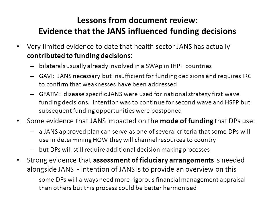Preliminary lessons from DP questionnaires: How development partners use JANS in funding decisions Direct IndirectNo decision Replaced requirement for existing assessment Fed into existing assessment process and reduced elements Additional assurance for a funding decision that would have been taken anyway Participated in JANS but no immediate impact on funding decision DFID Nepal, Ethiopia, Malawi German Development Cooperation, Malawi World Bank Nepal GAVI Vietnam, Malawi German Development Cooperation Rwanda UNFPA EthiopiaMany examples: German Development Cooperation World Bank Netherlands European Commission UN agencies