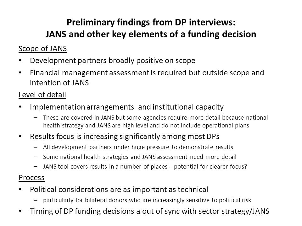 Preliminary lessons from DP interviews: DPs use JANS in different ways Bilateral donors and multilateral development banks – Usually have a resident advisor if they are in the sector and therefore participate already in harmonised sector processes, JARs, MTRs, etc – JANS used by development partners to provide reassurance of quality strategy, to persuade headquarters of quality strategy, and if no country presence to provide evidence and assurance of quality strategy – marginal impact on transaction costs Global funds/initiatives – Usually not resident and driven by global assessment processes – Highly focused on particular results but increasingly aware that sector approach is needed to deliver specific outcomes – Potential for reduced transaction costs but need to balance local flexibility and harmonisation with an expectation of global quality standards UN agencies – Highly focused on results – Still have their own budgeting timelines – eg WHO biannual budget – May be more focused on other aid effectiveness priorities – UNDAF etc