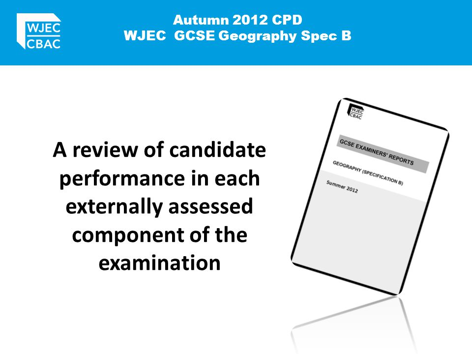 Autumn 2012 CPD WJEC GCSE Geography Spec B A review of candidate performance in each externally assessed component of the examination