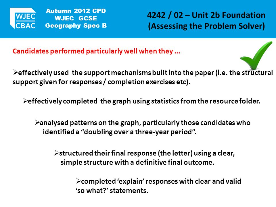 Autumn 2012 CPD WJEC GCSE Geography Spec B 4242 / 02 – Unit 2b Foundation (Assessing the Problem Solver) Candidates performed particularly well when they...