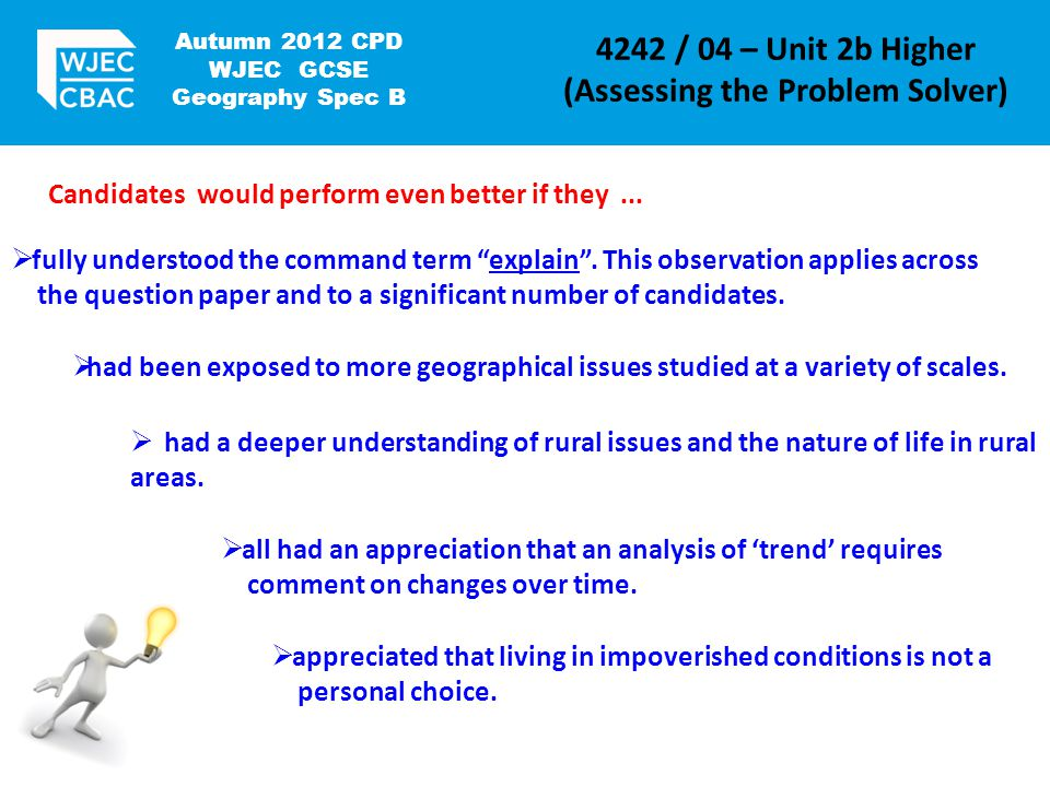Autumn 2012 CPD WJEC GCSE Geography Spec B 4242 / 04 – Unit 2b Higher (Assessing the Problem Solver) Candidates would perform even better if they...