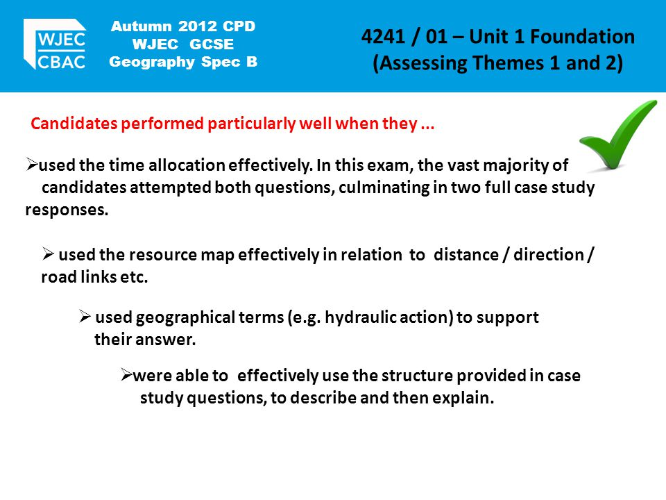 Autumn 2012 CPD WJEC GCSE Geography Spec B 4241 / 01 – Unit 1 Foundation (Assessing Themes 1 and 2) Candidates performed particularly well when they...