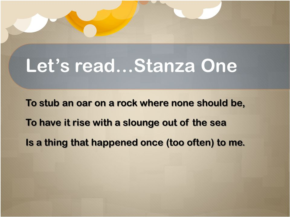 Let's read…Stanza One To stub an oar on a rock where none should be, To have it rise with a slounge out of the sea Is a thing that happened once (too often) to me.