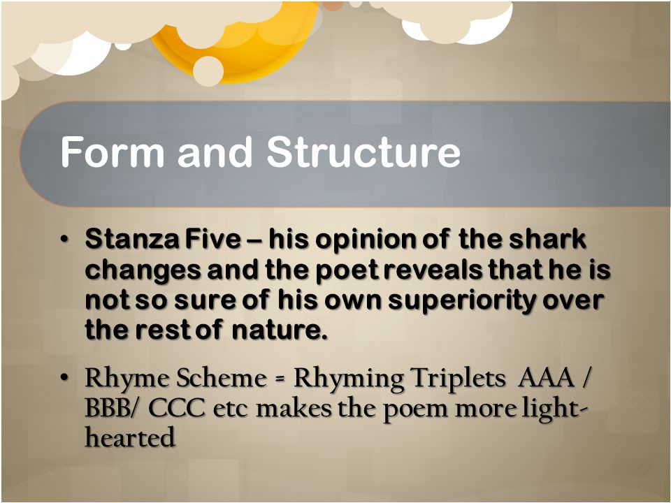 Form and Structure Stanza Five – his opinion of the shark changes and the poet reveals that he is not so sure of his own superiority over the rest of nature.
