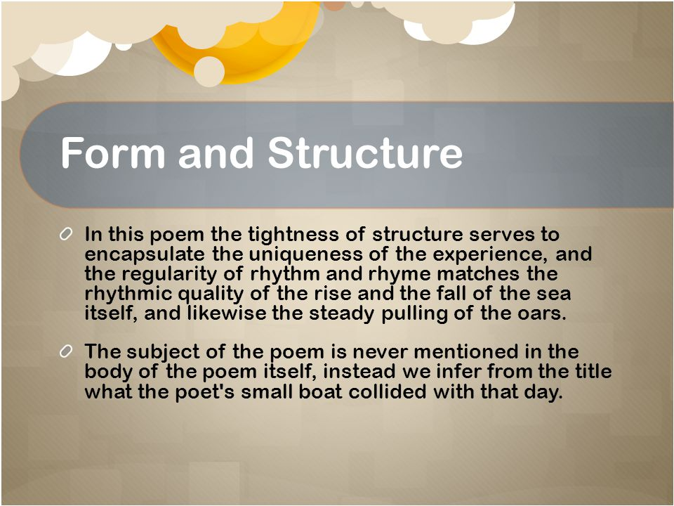 Form and Structure In this poem the tightness of structure serves to encapsulate the uniqueness of the experience, and the regularity of rhythm and rh