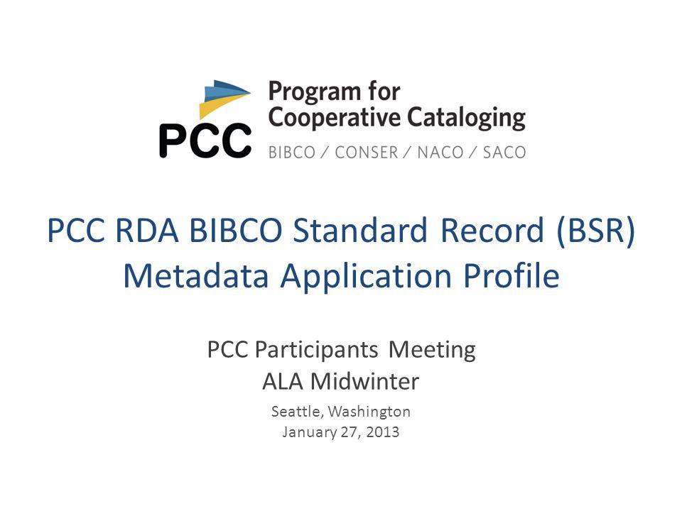 PCC RDA BIBCO Standard Record (BSR) Metadata Application Profile PCC Participants Meeting ALA Midwinter Seattle, Washington January 27, 2013