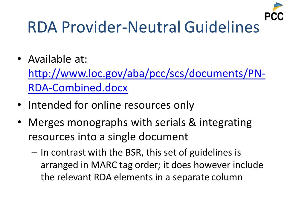RDA Provider-Neutral Guidelines Available at: http://www.loc.gov/aba/pcc/scs/documents/PN- RDA-Combined.docx http://www.loc.gov/aba/pcc/scs/documents/PN- RDA-Combined.docx Intended for online resources only Merges monographs with serials & integrating resources into a single document – In contrast with the BSR, this set of guidelines is arranged in MARC tag order; it does however include the relevant RDA elements in a separate column