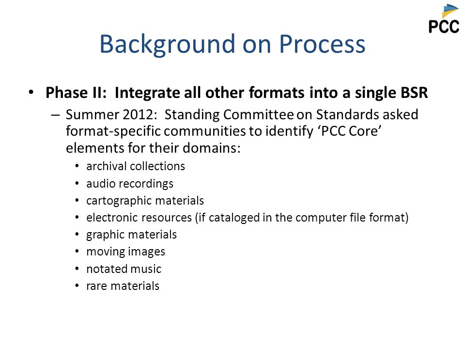 Background on Process Phase II: Integrate all other formats into a single BSR – Summer 2012: Standing Committee on Standards asked format-specific communities to identify 'PCC Core' elements for their domains: archival collections audio recordings cartographic materials electronic resources (if cataloged in the computer file format) graphic materials moving images notated music rare materials