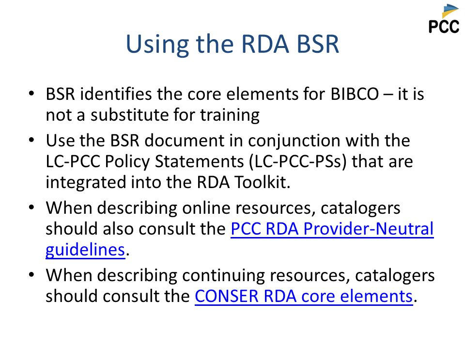 Using the RDA BSR BSR identifies the core elements for BIBCO – it is not a substitute for training Use the BSR document in conjunction with the LC-PCC Policy Statements (LC-PCC-PSs) that are integrated into the RDA Toolkit.