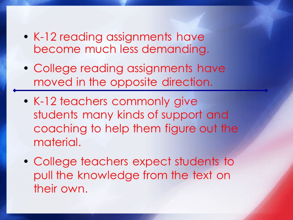 K-12 reading assignments have become much less demanding. College reading assignments have moved in the opposite direction. K-12 teachers commonly giv