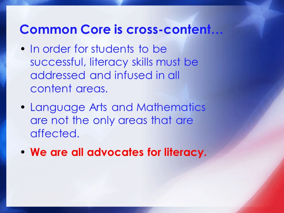 Common Core is cross-content… In order for students to be successful, literacy skills must be addressed and infused in all content areas. Language Art