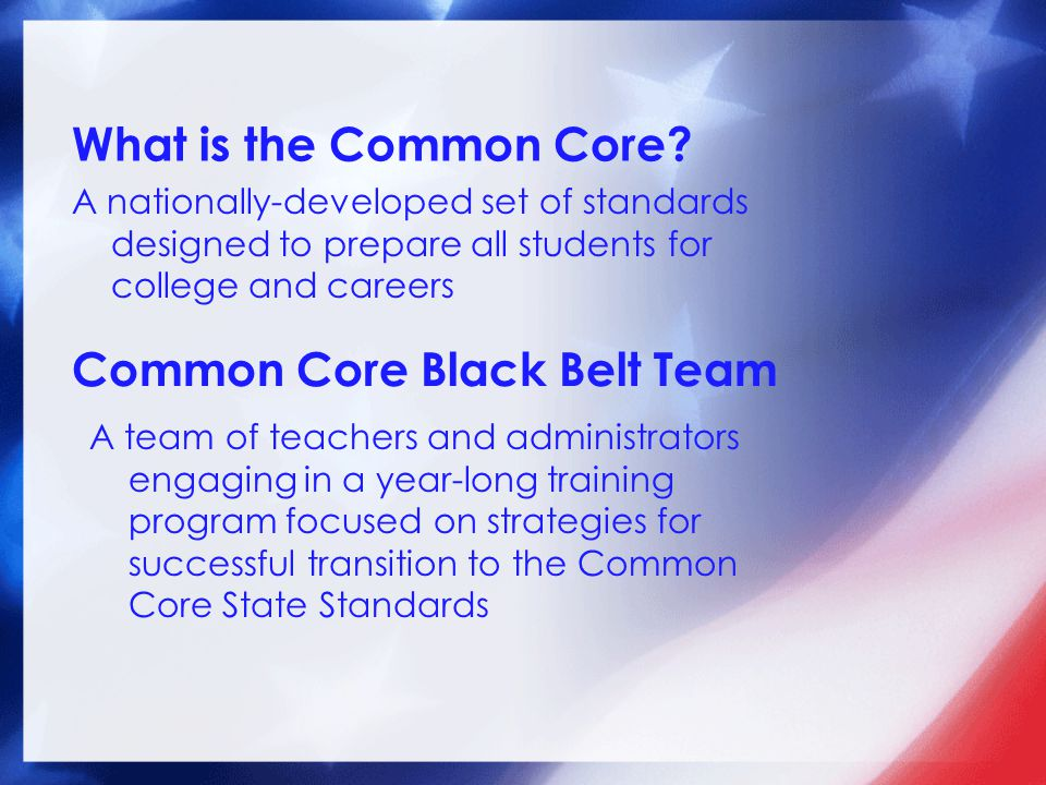 What is the Common Core? A nationally-developed set of standards designed to prepare all students for college and careers Common Core Black Belt Team
