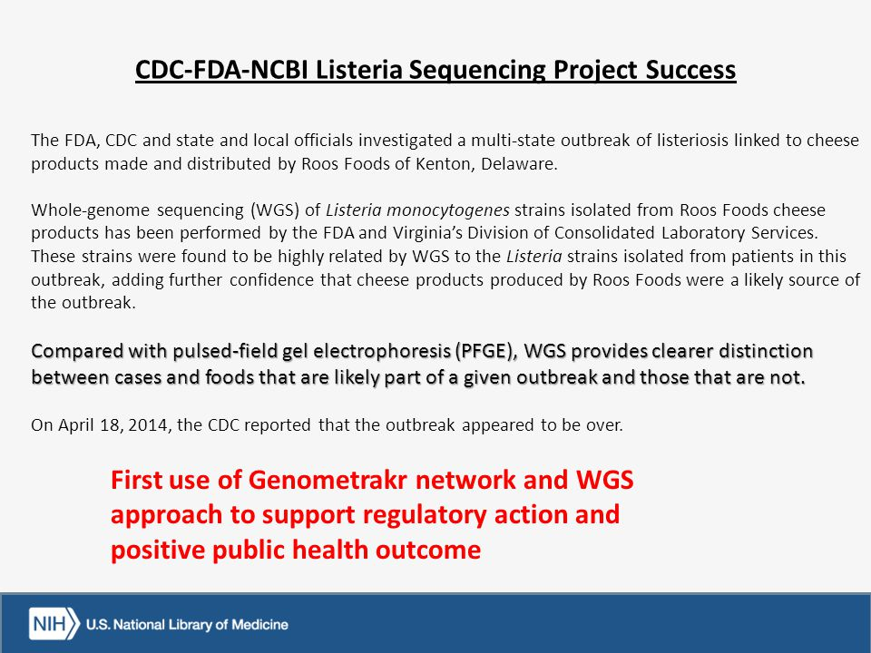 CDC-FDA-NCBI Listeria Sequencing Project Success The FDA, CDC and state and local officials investigated a multi-state outbreak of listeriosis linked to cheese products made and distributed by Roos Foods of Kenton, Delaware.