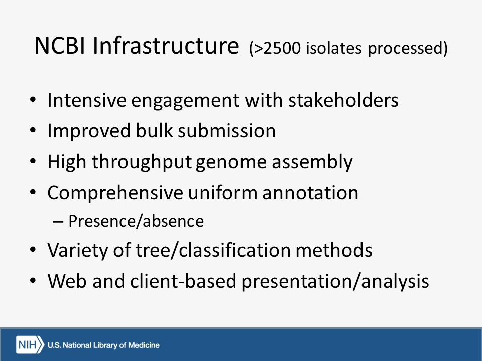 NCBI Infrastructure (>2500 isolates processed) Intensive engagement with stakeholders Improved bulk submission High throughput genome assembly Comprehensive uniform annotation – Presence/absence Variety of tree/classification methods Web and client-based presentation/analysis