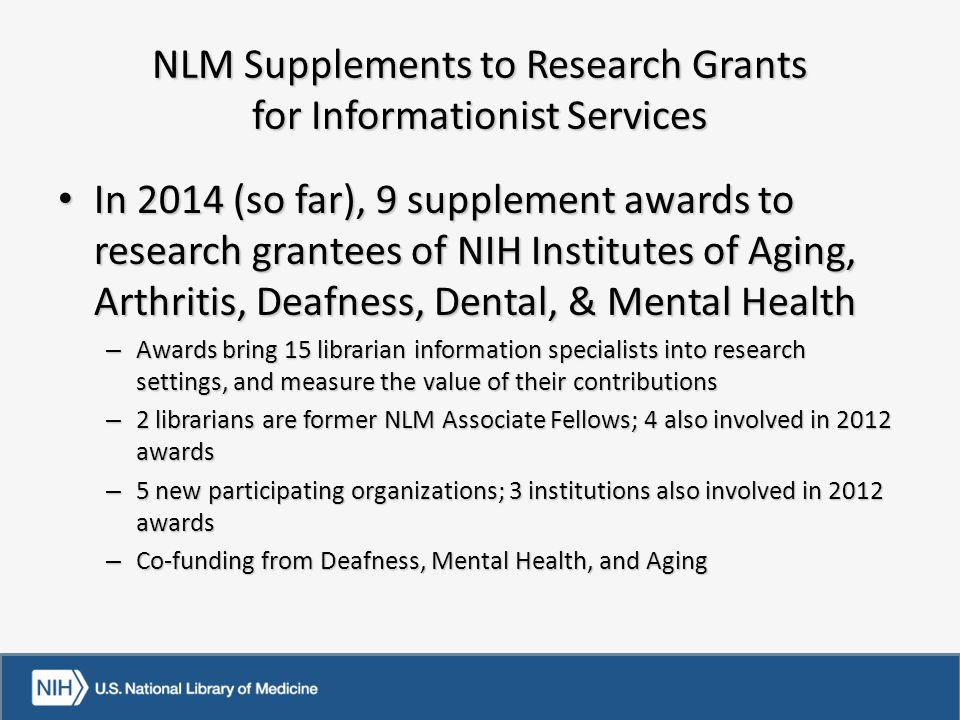NLM Supplements to Research Grants for Informationist Services In 2014 (so far), 9 supplement awards to research grantees of NIH Institutes of Aging, Arthritis, Deafness, Dental, & Mental Health In 2014 (so far), 9 supplement awards to research grantees of NIH Institutes of Aging, Arthritis, Deafness, Dental, & Mental Health – Awards bring 15 librarian information specialists into research settings, and measure the value of their contributions – 2 librarians are former NLM Associate Fellows; 4 also involved in 2012 awards – 5 new participating organizations; 3 institutions also involved in 2012 awards – Co-funding from Deafness, Mental Health, and Aging