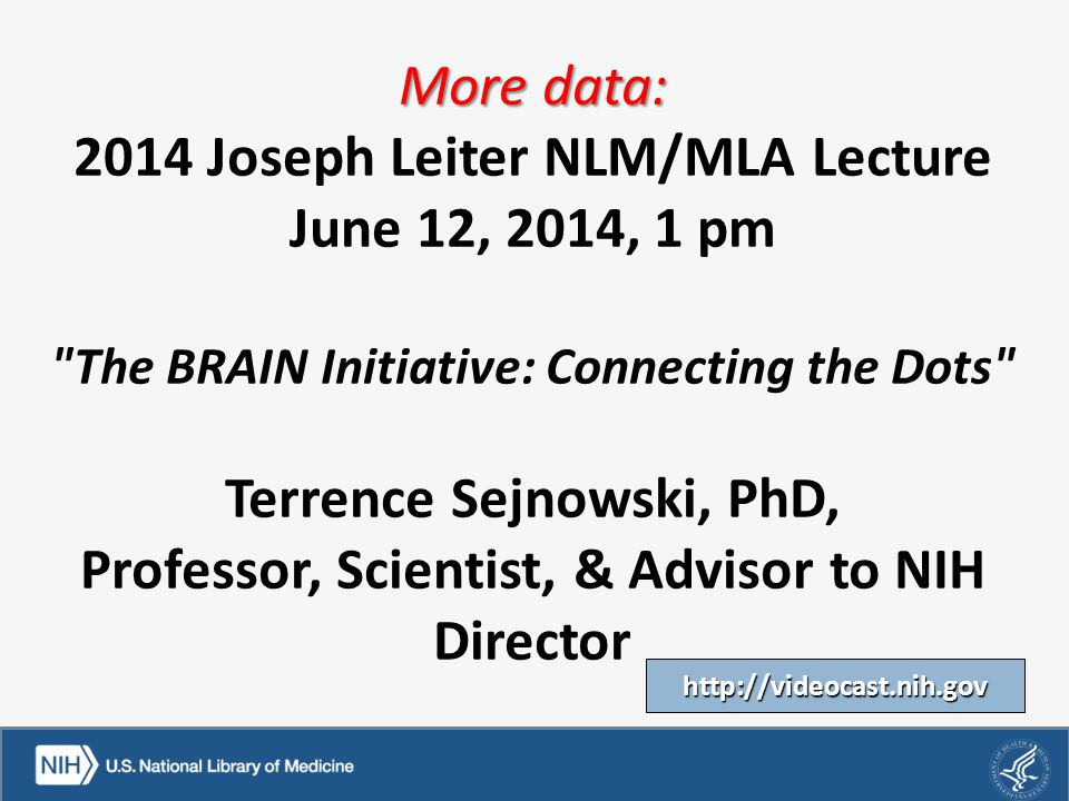 More data: More data: 2014 Joseph Leiter NLM/MLA Lecture June 12, 2014, 1 pm The BRAIN Initiative: Connecting the Dots Terrence Sejnowski, PhD, Professor, Scientist, & Advisor to NIH Director Terrence Sejnowski, PhD, Professor, Scientist, & Advisor to NIH Director http://videocast.nih.gov