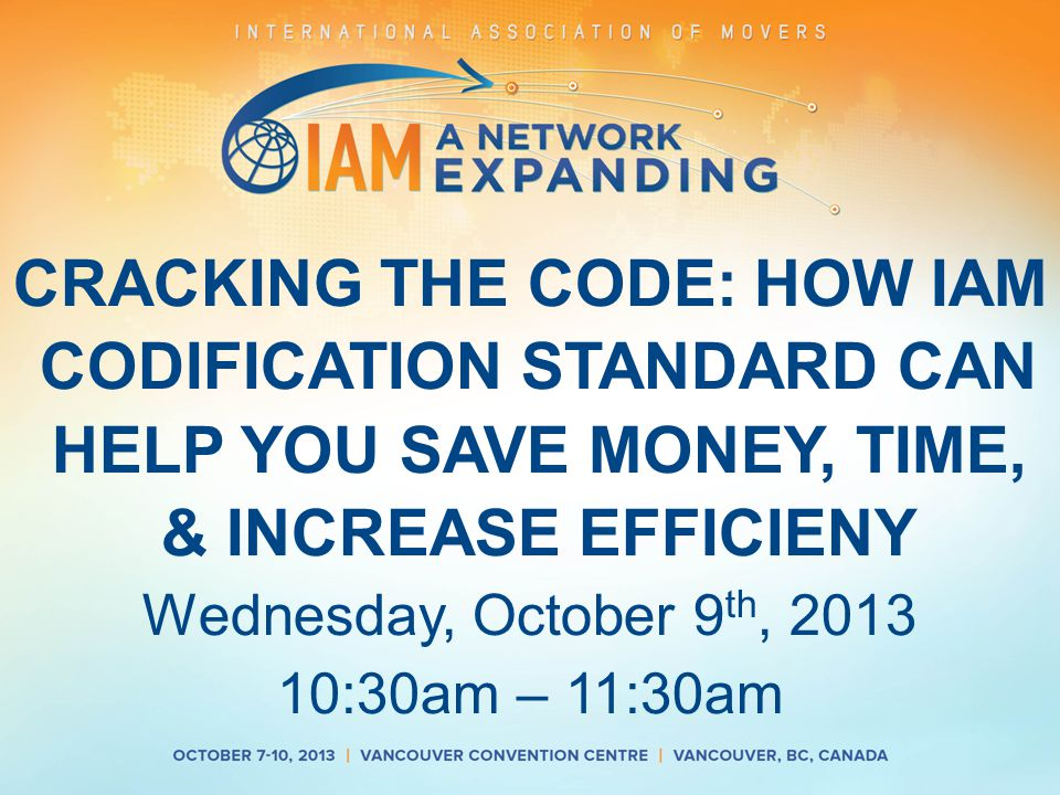 CRACKING THE CODE: HOW IAM CODIFICATION STANDARD CAN HELP YOU SAVE MONEY, TIME, & INCREASE EFFICIENY Wednesday, October 9 th, 2013 10:30am – 11:30am