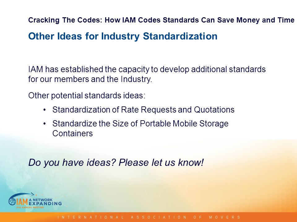 Other Ideas for Industry Standardization IAM has established the capacity to develop additional standards for our members and the Industry.