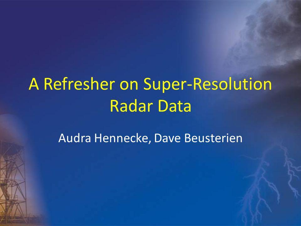A Refresher on Super-Resolution Radar Data Audra Hennecke, Dave Beusterien