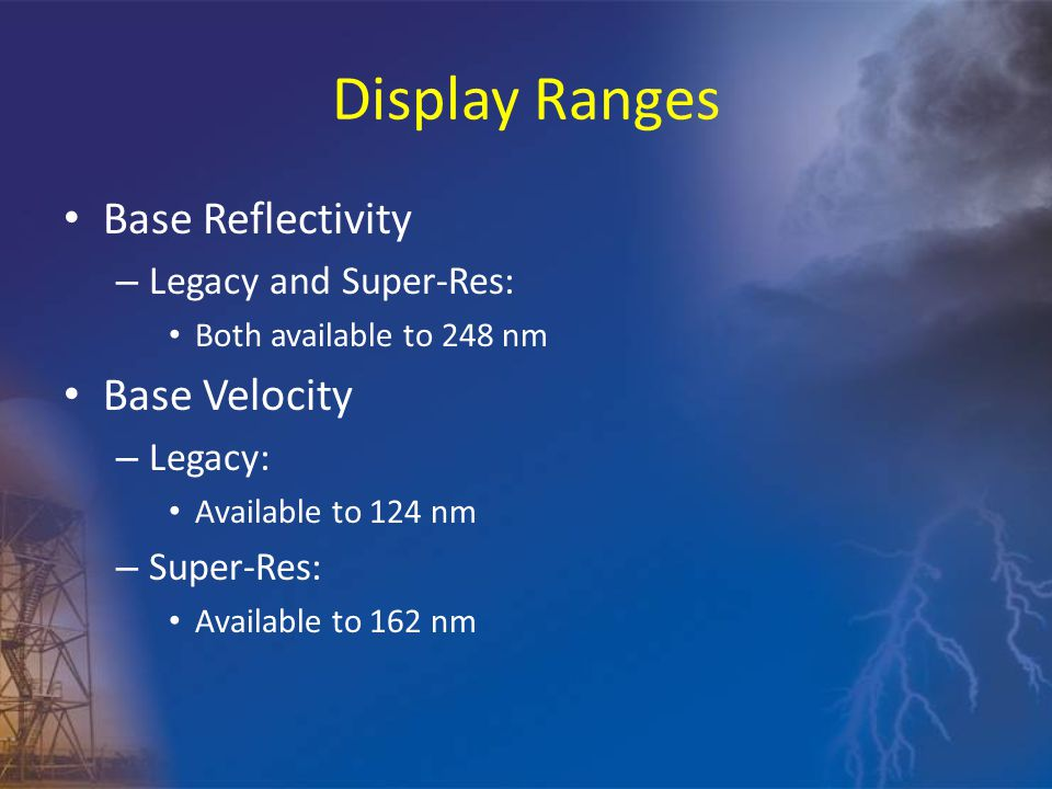 Display Ranges Base Reflectivity – Legacy and Super-Res: Both available to 248 nm Base Velocity – Legacy: Available to 124 nm – Super-Res: Available to 162 nm