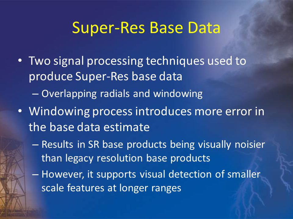 Super-Res Base Data Two signal processing techniques used to produce Super-Res base data – Overlapping radials and windowing Windowing process introduces more error in the base data estimate – Results in SR base products being visually noisier than legacy resolution base products – However, it supports visual detection of smaller scale features at longer ranges
