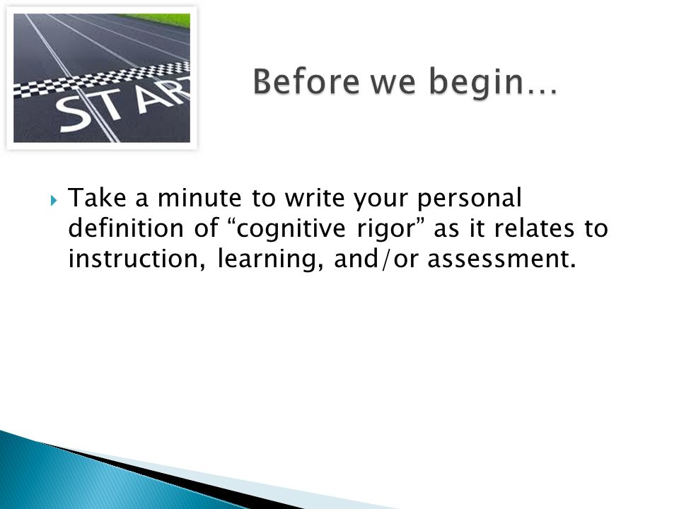 " Take a minute to write your personal definition of ""cognitive rigor"" as it relates to instruction, learning, and/or assessment."