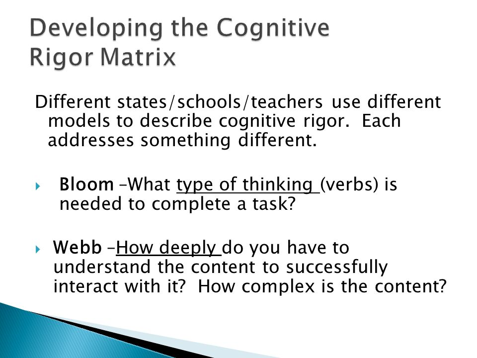 Different states/schools/teachers use different models to describe cognitive rigor. Each addresses something different.  Bloom –What type of thinking