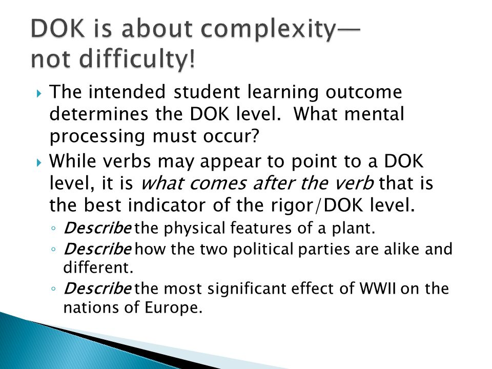  The intended student learning outcome determines the DOK level. What mental processing must occur?  While verbs may appear to point to a DOK level,