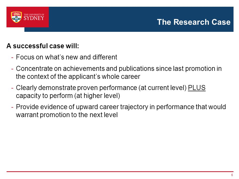 The Research Case A successful case will: -Focus on what's new and different -Concentrate on achievements and publications since last promotion in the context of the applicant's whole career -Clearly demonstrate proven performance (at current level) PLUS capacity to perform (at higher level) -Provide evidence of upward career trajectory in performance that would warrant promotion to the next level 6