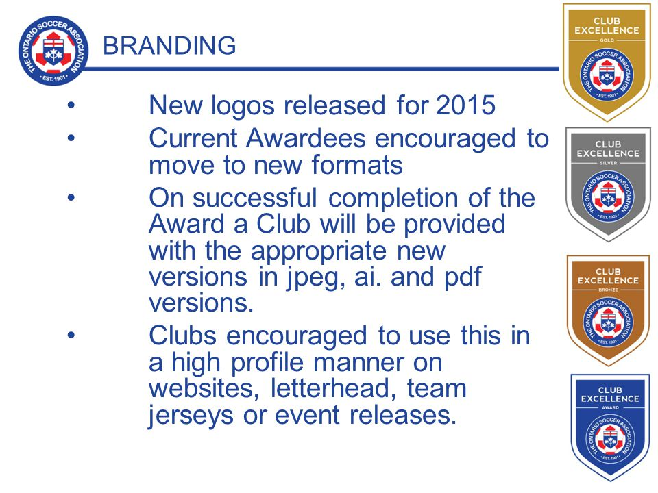 BRANDING New logos released for 2015 Current Awardees encouraged to move to new formats On successful completion of the Award a Club will be provided with the appropriate new versions in jpeg, ai.