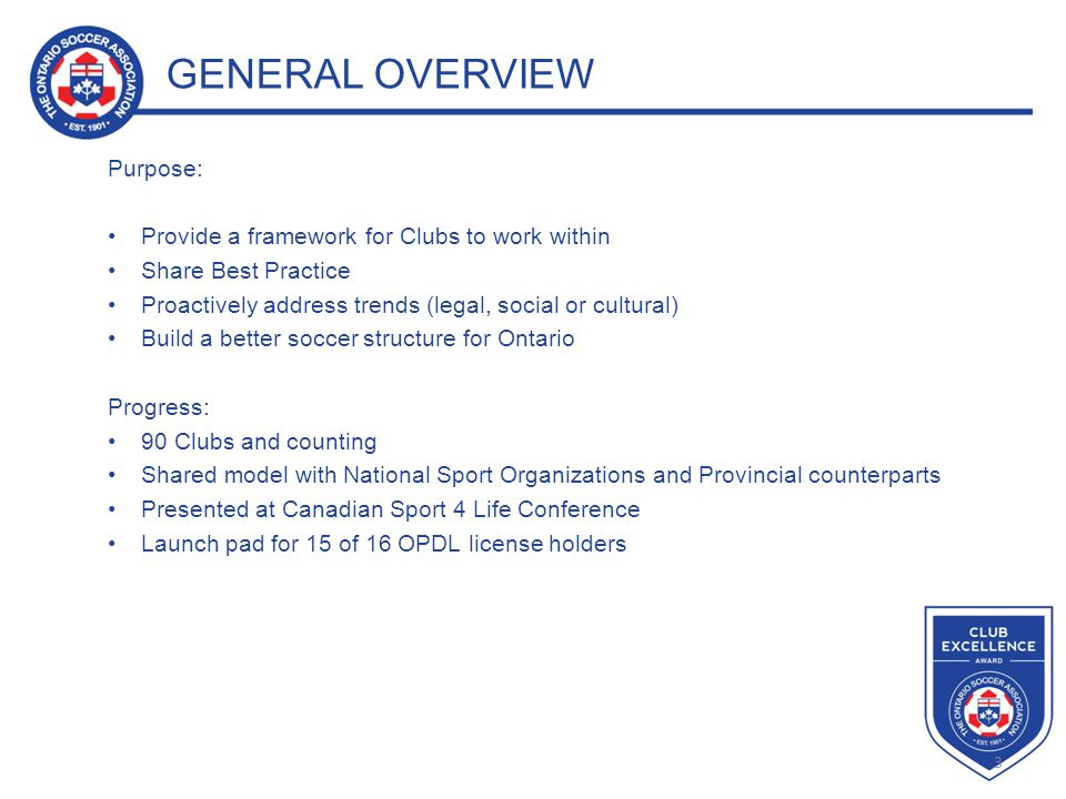 3 GENERAL OVERVIEW Purpose: Provide a framework for Clubs to work within Share Best Practice Proactively address trends (legal, social or cultural) Build a better soccer structure for Ontario Progress: 90 Clubs and counting Shared model with National Sport Organizations and Provincial counterparts Presented at Canadian Sport 4 Life Conference Launch pad for 15 of 16 OPDL license holders