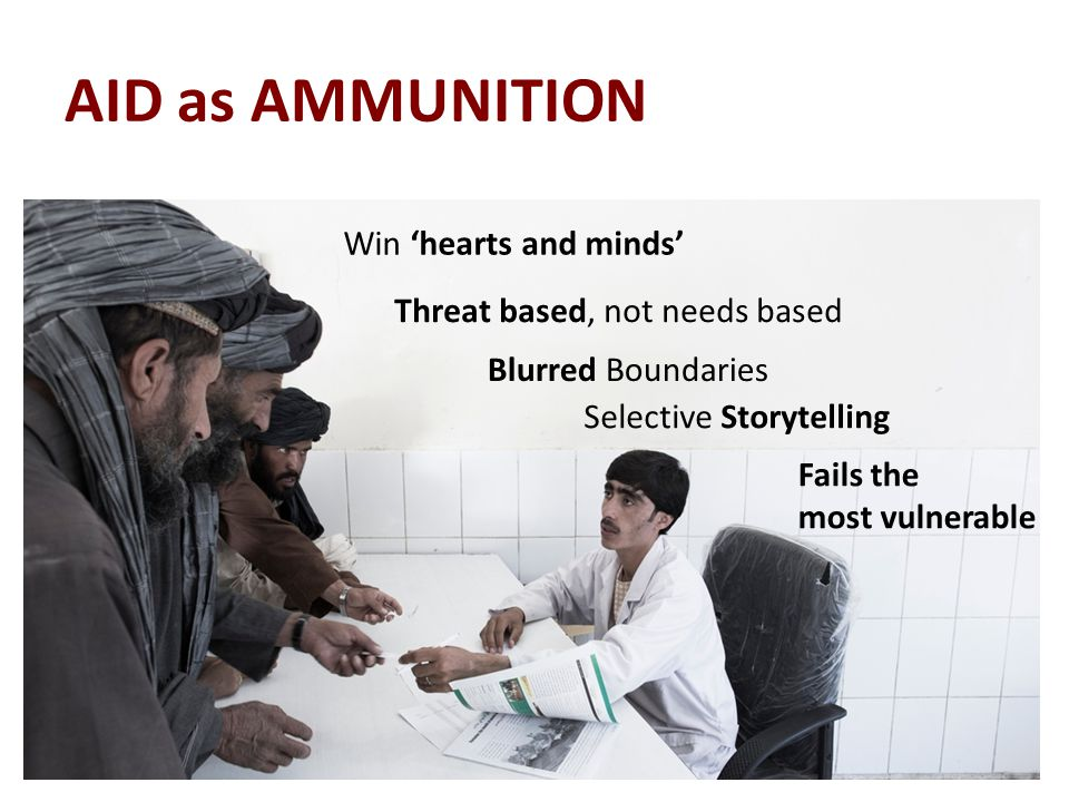 AID as AMMUNITION Win 'hearts and minds' Threat based, not needs based Selective Storytelling Fails the most vulnerable Blurred Boundaries