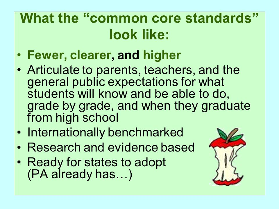 What the common core standards look like: Fewer, clearer, and higher Articulate to parents, teachers, and the general public expectations for what students will know and be able to do, grade by grade, and when they graduate from high school Internationally benchmarked Research and evidence based Ready for states to adopt (PA already has…)