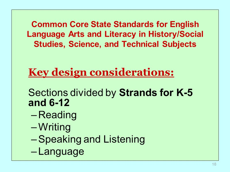 Common Core State Standards for English Language Arts and Literacy in History/Social Studies, Science, and Technical Subjects Key design considerations: Sections divided by Strands for K-5 and 6-12 –Reading –Writing –Speaking and Listening –Language 18