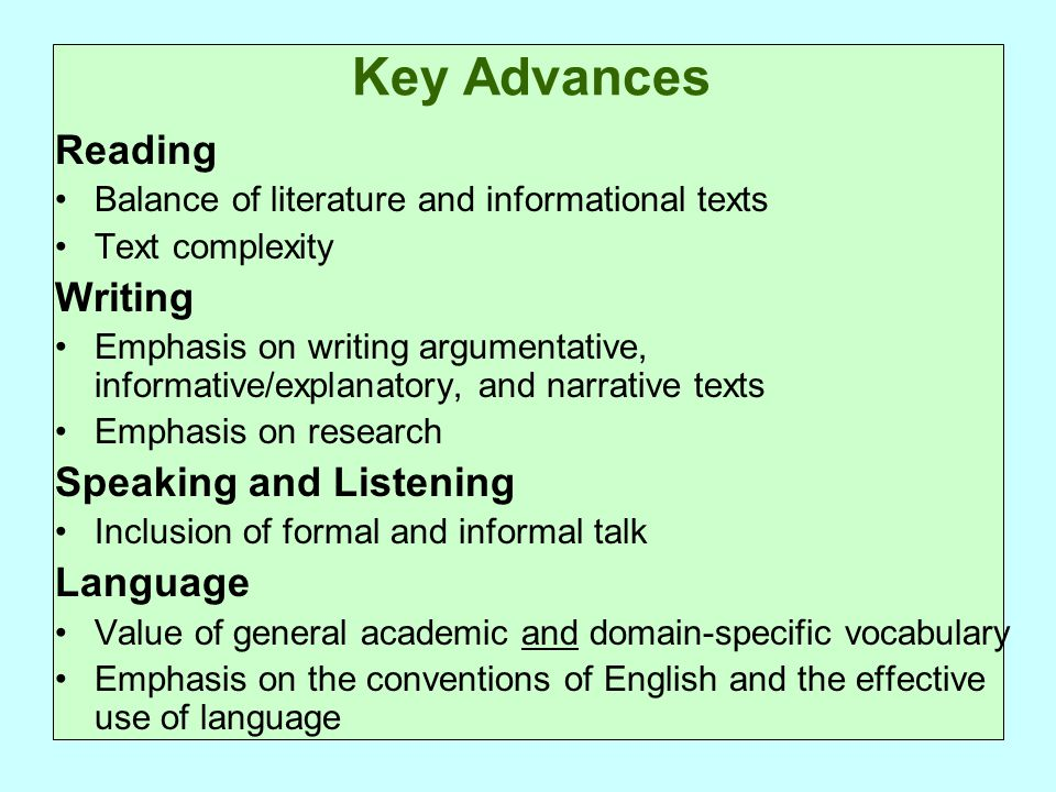 Key Advances Reading Balance of literature and informational texts Text complexity Writing Emphasis on writing argumentative, informative/explanatory, and narrative texts Emphasis on research Speaking and Listening Inclusion of formal and informal talk Language Value of general academic and domain-specific vocabulary Emphasis on the conventions of English and the effective use of language