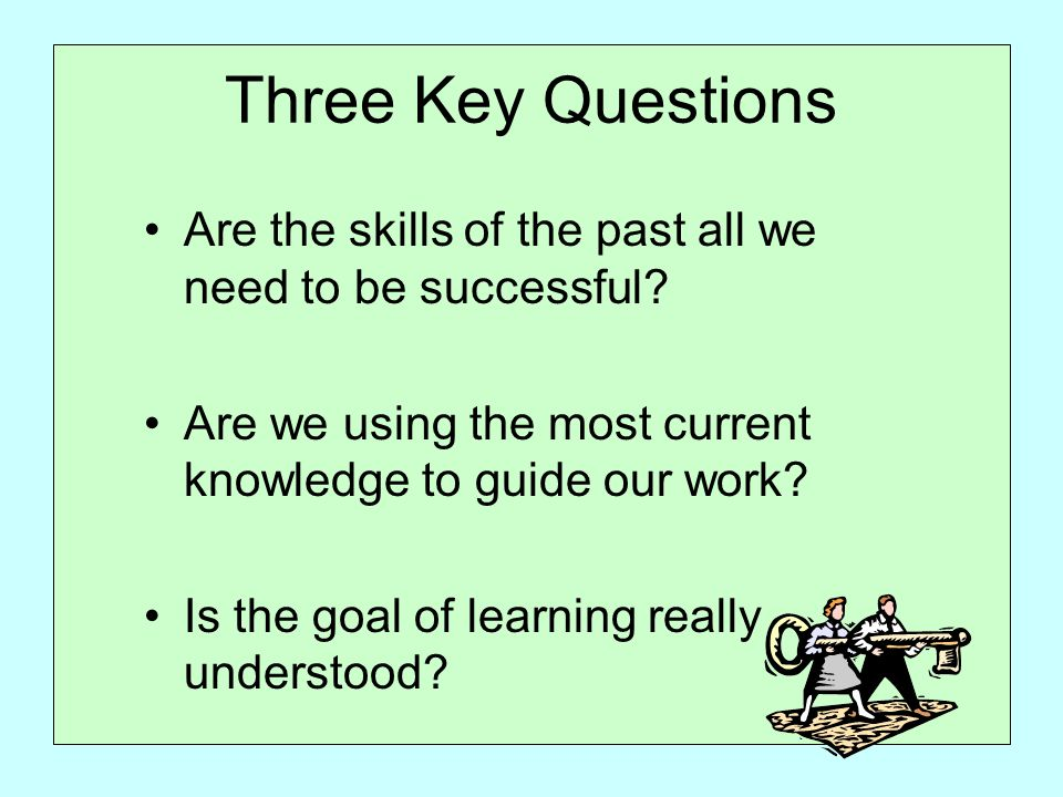 Three Key Questions Are the skills of the past all we need to be successful.