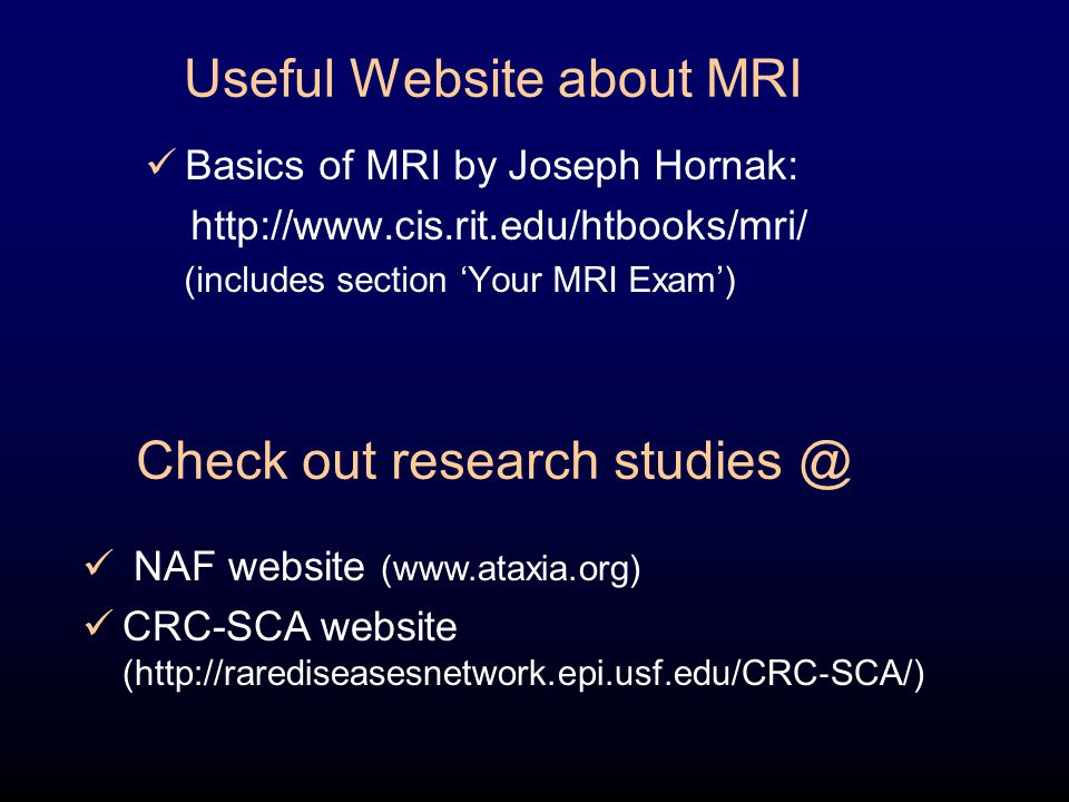 Useful Website about MRI Basics of MRI by Joseph Hornak: http://www.cis.rit.edu/htbooks/mri/ (includes section 'Your MRI Exam') Check out research stu