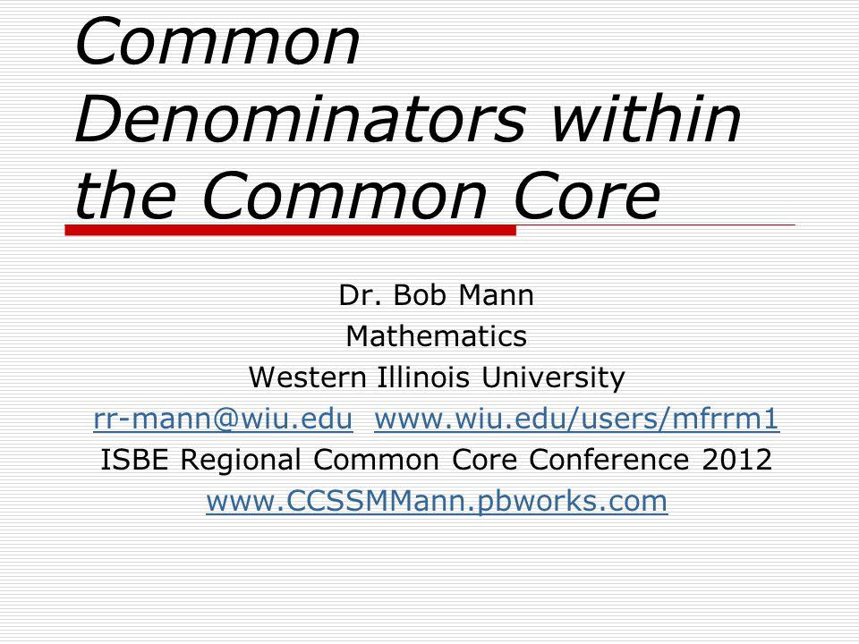 Common Denominators within the Common Core Dr. Bob Mann Mathematics Western Illinois University rr-mann@wiu.edurr-mann@wiu.edu www.wiu.edu/users/mfrrm