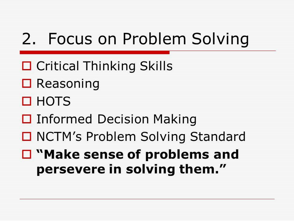 "2. Focus on Problem Solving  Critical Thinking Skills  Reasoning  HOTS  Informed Decision Making  NCTM's Problem Solving Standard  ""Make sense o"