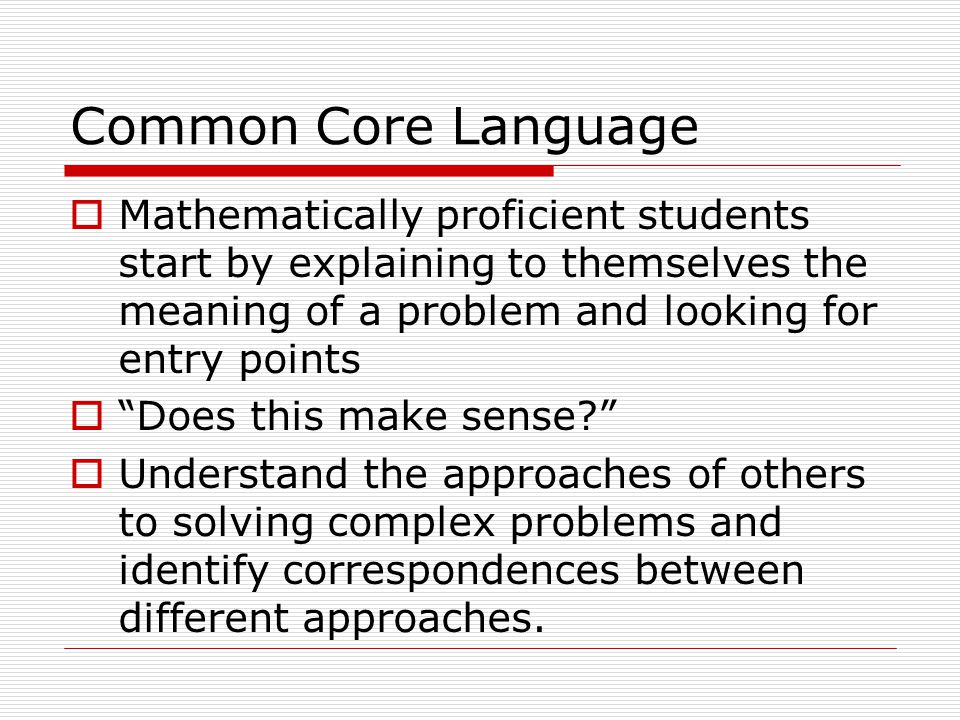 Common Core Language  Mathematically proficient students start by explaining to themselves the meaning of a problem and looking for entry points  Does this make sense  Understand the approaches of others to solving complex problems and identify correspondences between different approaches.