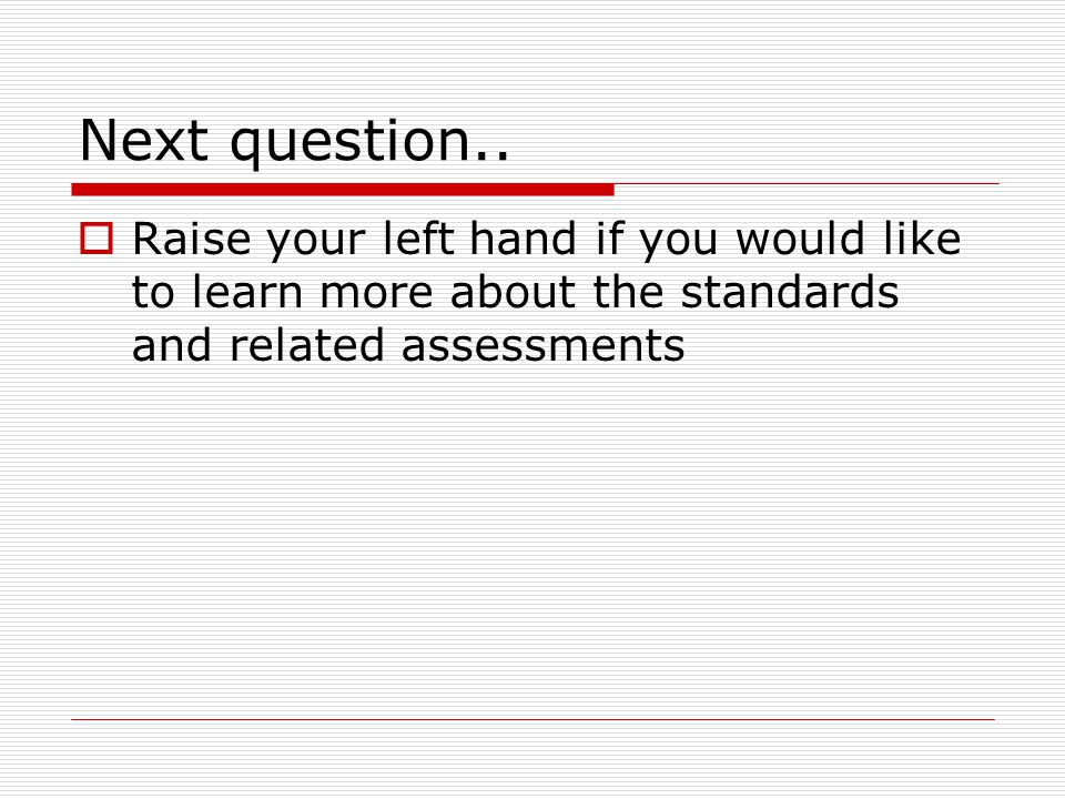 Next question..  Raise your left hand if you would like to learn more about the standards and related assessments
